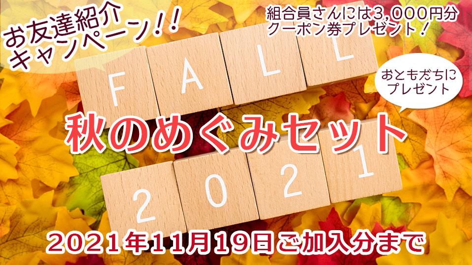 お友達紹介キャンペーン 秋のめぐみセット           2021年11月19日ご加入分まで           ご紹介いただいたあなたと新しくご加入いただくお友だちにも嬉しい特典がいっぱい♪